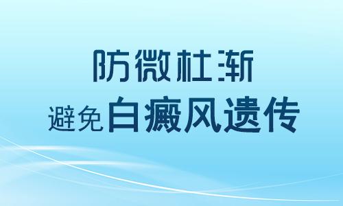 南昌白癜风权威医院如何避免把白癜风遗传给下一代